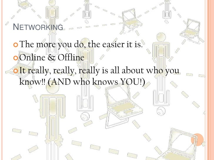 Networking<br />The more you do, the easier it is. <br />Online & Offline<br />It really, really, really is all about who ...
