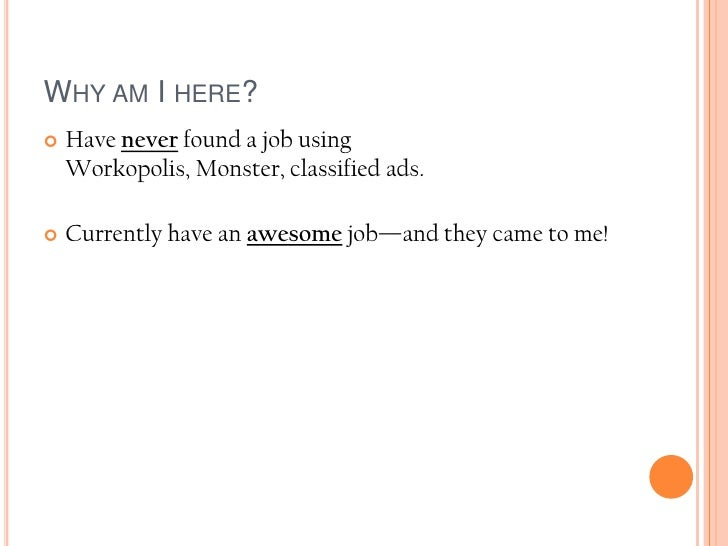 Why am I here?<br />Have never found a job using Workopolis, Monster, classified ads.<br />Currently have an awesome job—a...