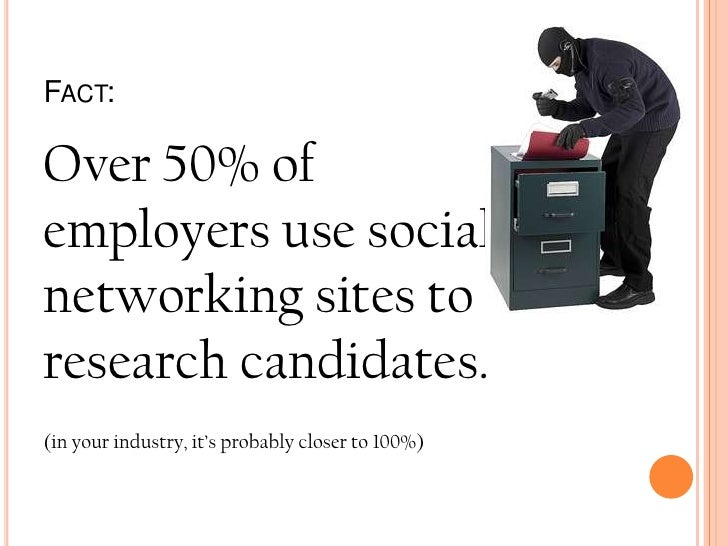 Fact:<br />Over 50% of employers use social networking sites to research candidates.<br />(in your industry, it's probably...
