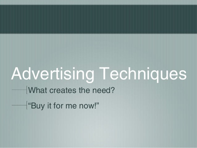 "Advertising TechniquesWhat creates the need?""Buy it for me now!"""