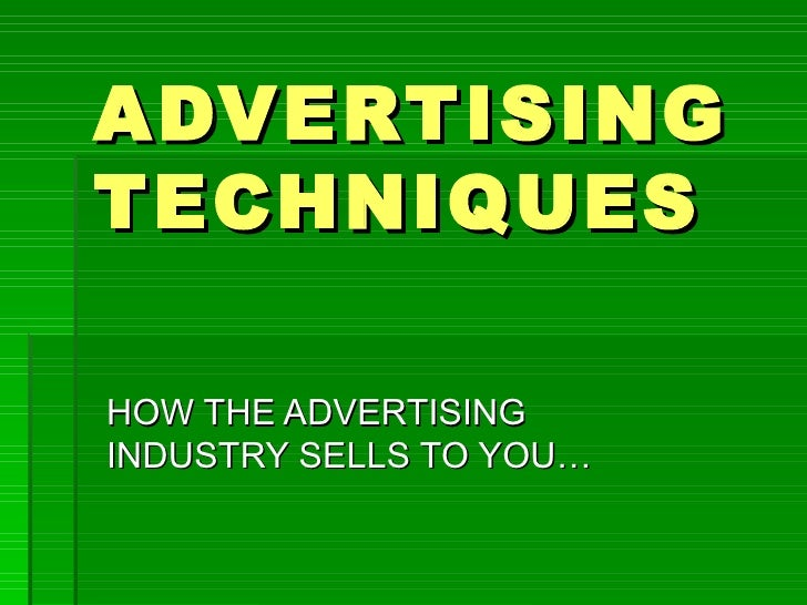 ADVERTISINGTECHNIQUESHOW THE ADVERTISINGINDUSTRY SELLS TO YOU…
