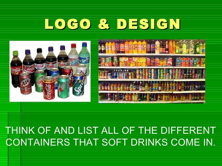 LOGO & DESIGNTHINK OF AND LIST ALL OF THE DIFFERENTCONTAINERS THAT SOFT DRINKS COME IN.