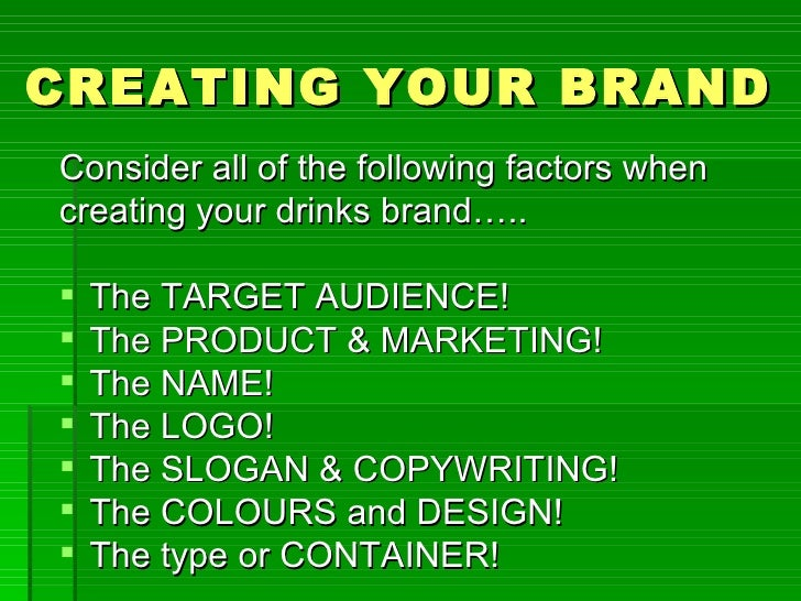CREATING YOUR BRANDConsider all of the following factors whencreating your drinks brand…..   The TARGET AUDIENCE!   The ...