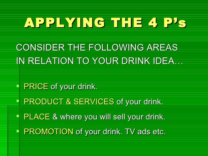 APPLYING THE 4 P'sCONSIDER THE FOLLOWING AREASIN RELATION TO YOUR DRINK IDEA… PRICE of your drink. PRODUCT & SERVICES of...