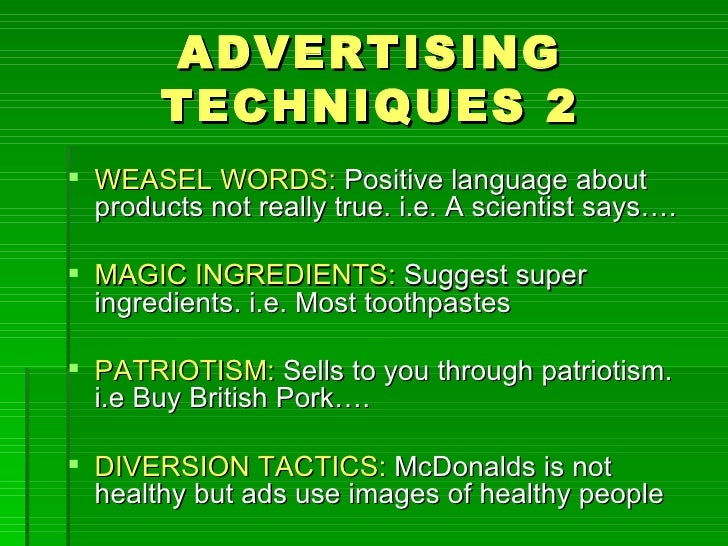 ADVERTISING       TECHNIQUES 2 WEASEL WORDS: Positive language about  products not really true. i.e. A scientist says…. ...