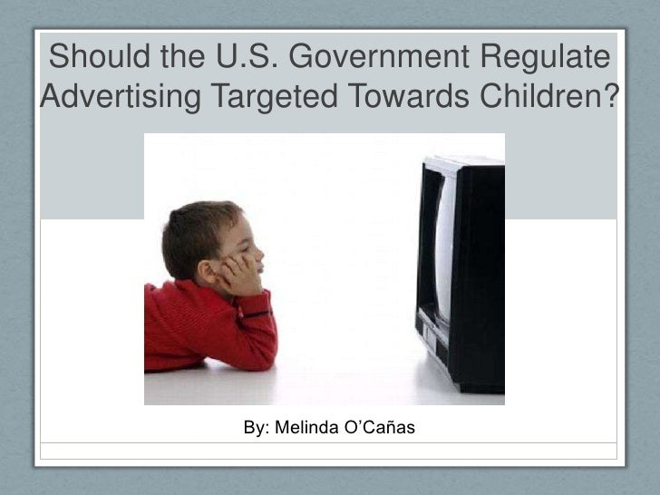 Should the U.S. Government Regulate Advertising Targeted Towards Children?<br />By: Melinda O'Cañas<br />