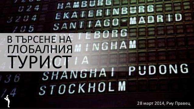 28 март 2014, Риу Правец В ТЪРСЕНЕ НА ГЛОБАЛНИЯ ТУРИСТ