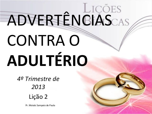 ADVERTÊNCIAS CONTRA O ADULTÉRIO 4º Trimestre de 2013 Lição 2 Pr. Moisés Sampaio de Paula