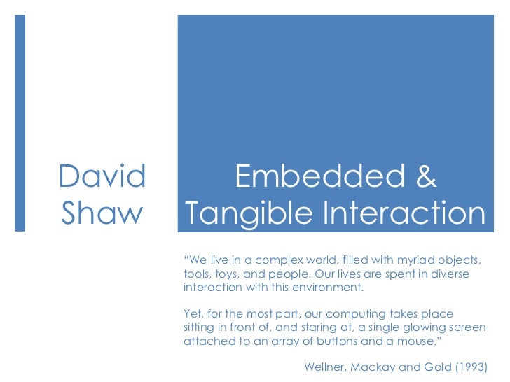 """Embedded & Tangible Interaction<br />David Shaw<br />""""We live in a complex world, filled with myriad objects, tools, toys,..."""