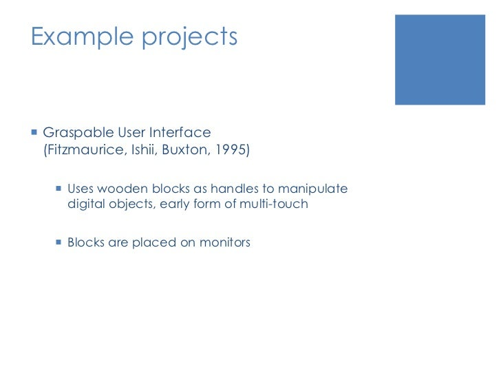 Example projects<br />Graspable User Interface (Fitzmaurice, Ishii, Buxton, 1995)<br />Uses wooden blocks as handles to ma...
