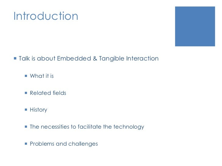 Introduction<br />Talk is about Embedded & Tangible Interaction<br />What it is<br />Related fields<br />History<br />The ...