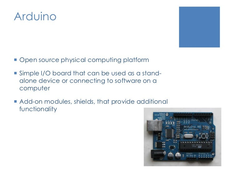 Arduino<br />Open source physical computing platform<br />Simple I/O board that can be used as a stand-alone device or con...