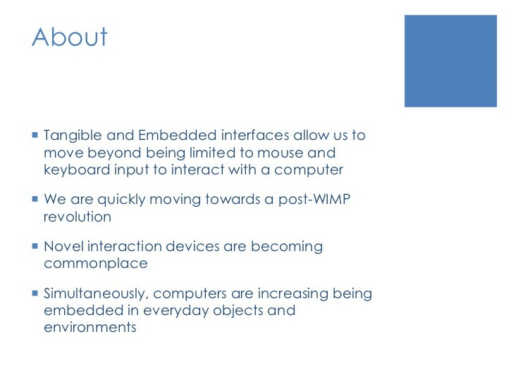 About<br />Tangible and Embedded interfaces allow us to move beyond being limited to mouse and keyboard input to interact ...