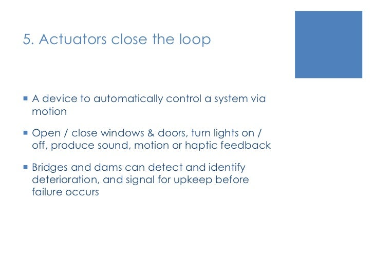 5. Actuators close the loop<br />A device to automatically control a system via motion<br />Open / close windows & doors, ...