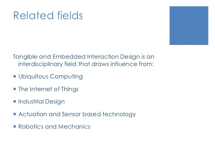 Related fields<br />Tangible and Embedded Interaction Design is an interdisciplinary field that draws influence from: <br ...