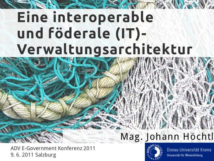 Eine interoperable  und föderale (IT)-  Verwaltungsarchitektur                                  Mag. Johann HöchtlADV E-Go...