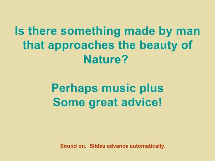 Is there something made by man that approaches the beauty of Nature?  Perhaps music plus Some great advice! Sound on.  Sli...