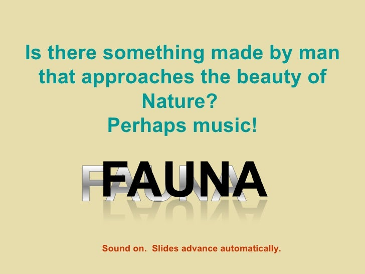 Is there something made by man   that approaches the beauty of             Nature?          Perhaps music!            Soun...