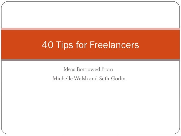 40 Tips for Freelancers      Ideas Borrowed from  Michelle Welsh and Seth Godin