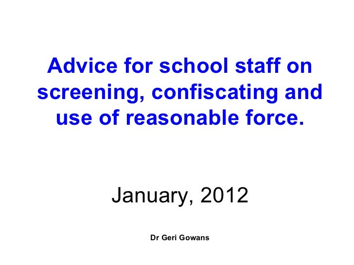 Advice for school staff on screening, confiscating and use of reasonable force. January, 2012 Dr Geri Gowans