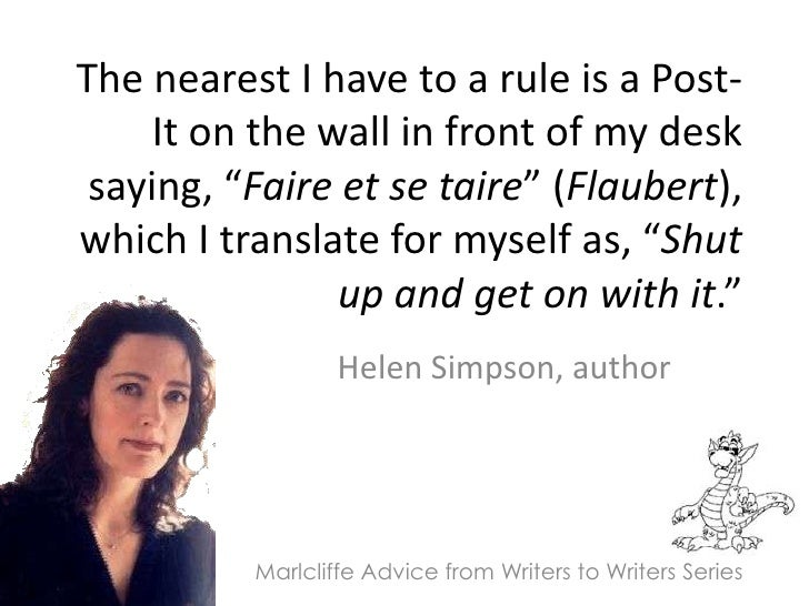 """The nearest I have to a rule is a Post-It on the wall in front of my desk saying, """"Faire et se taire"""" (Flaubert), which I ..."""