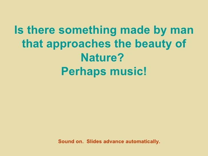 Is there something made by man that approaches the beauty of Nature?  Perhaps music! Sound on.  Slides advance automatical...