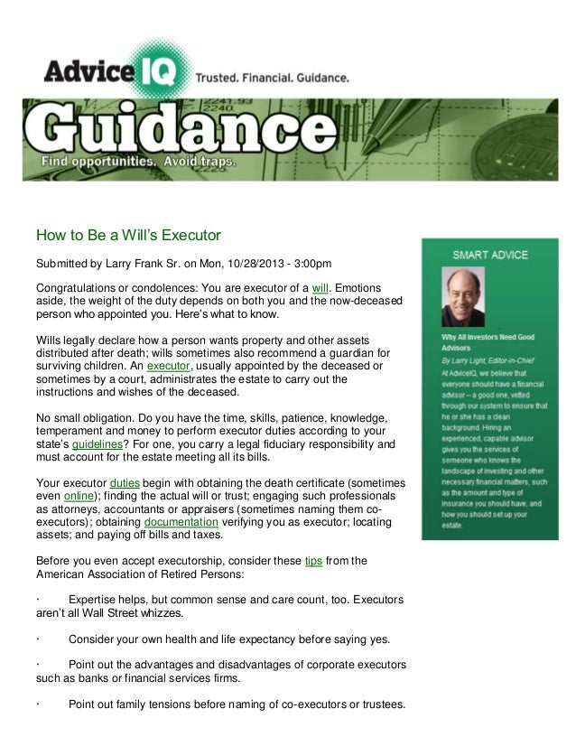 How to Be a Will's Executor Submitted by Larry Frank Sr. on Mon, 10/28/2013 - 3:00pm Congratulations or condolences: You a...