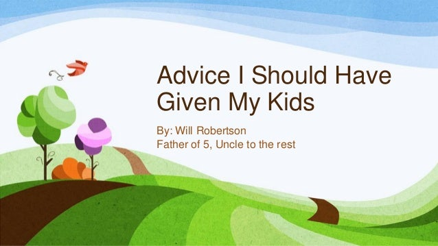 Advice I Should HaveGiven My KidsBy: Will RobertsonFather of 5, Uncle to the rest