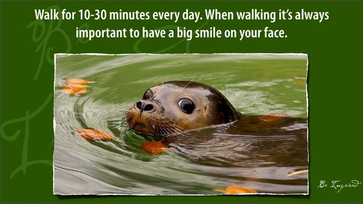 Walk for 10-30 minutes every day. When walking it's always         important to have a big smile on your face.