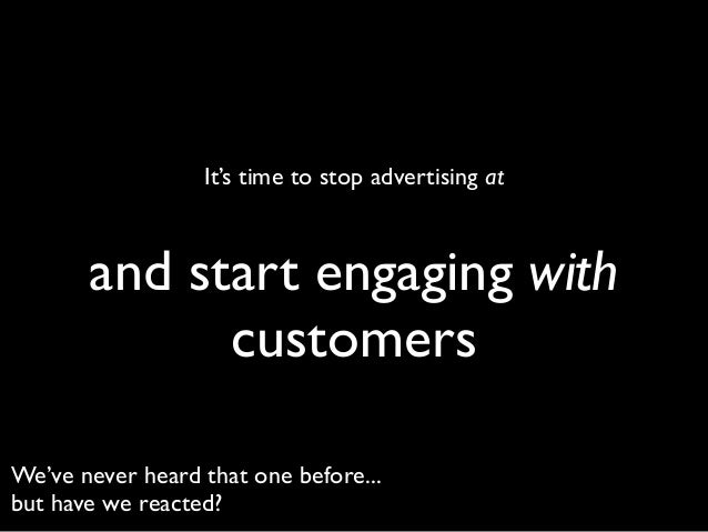 It's time to stop advertising at  and start engaging with customers We've never heard that one before... but have we react...