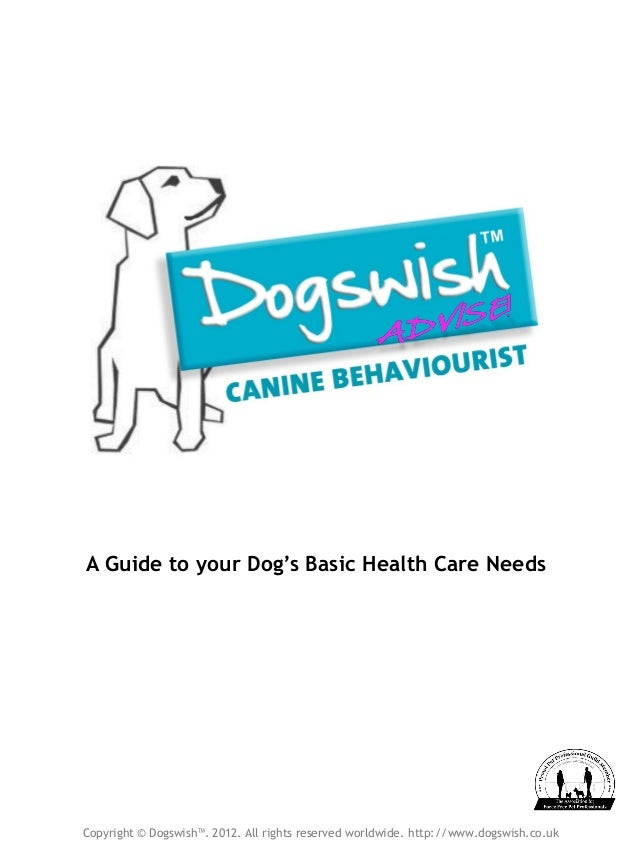 A Guide to your Dog's Basic Health Care Needs Copyright © Dogswish™. 2012. All rights reserved worldwide. http://www.dogsw...
