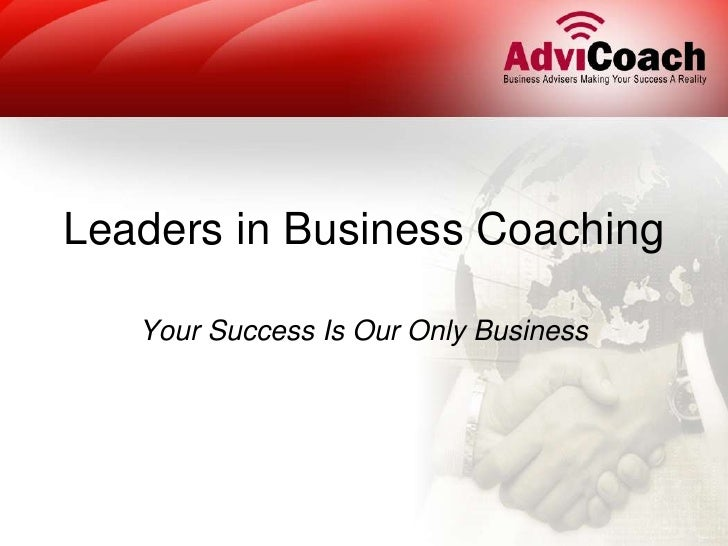 Leaders in Business Coaching<br />Your Success Is Our Only Business<br />