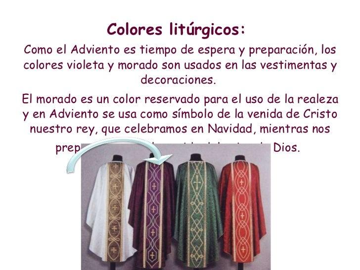 <ul><li>Colores litúrgicos:  </li></ul><ul><li>Como el Adviento es tiempo de espera y preparación, los colores violeta y m...