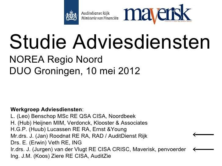 Studie AdviesdienstenNOREA Regio NoordDUO Groningen, 10 mei 2012Werkgroep Adviesdiensten:L. (Leo) Benschop MSc RE QSA CISA...