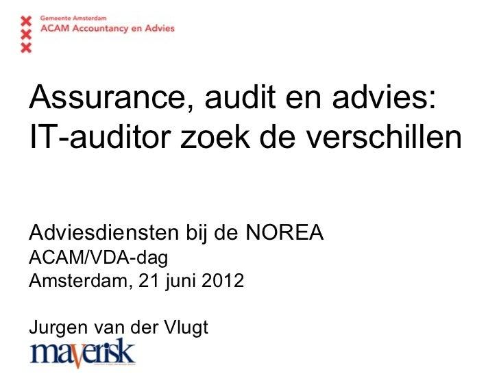 Assurance, audit en advies:IT-auditor zoek de verschillenAdviesdiensten bij de NOREAACAM/VDA-dagAmsterdam, 21 juni 2012Jur...