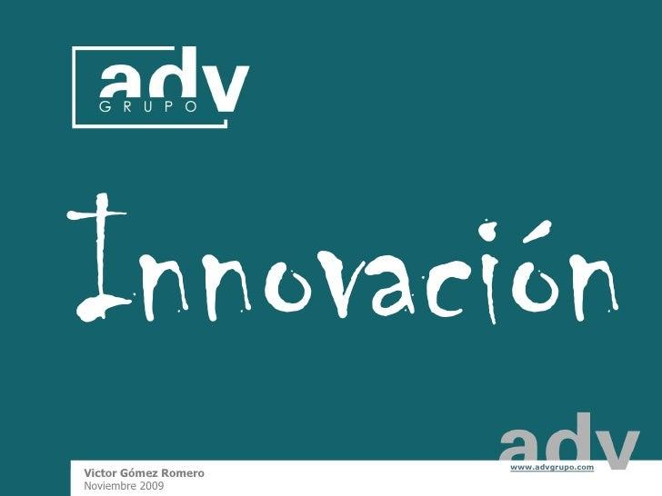 Innovación                        www.advgrupo.com  Victor Gómez Romero                                           1  Novie...