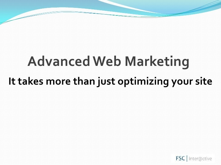 Advanced Web Marketing<br />It takes more than just optimizing your site<br />