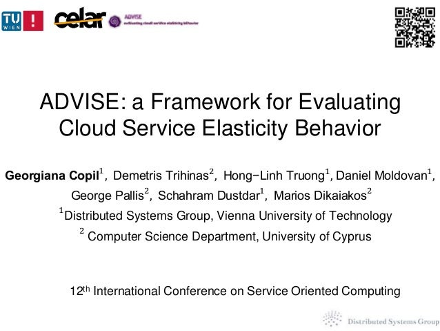ADVISE: a Framework for Evaluating  Cloud Service Elasticity Behavior  Georgiana Copil1, Demetris Trihinas2, Hong−Linh Tru...