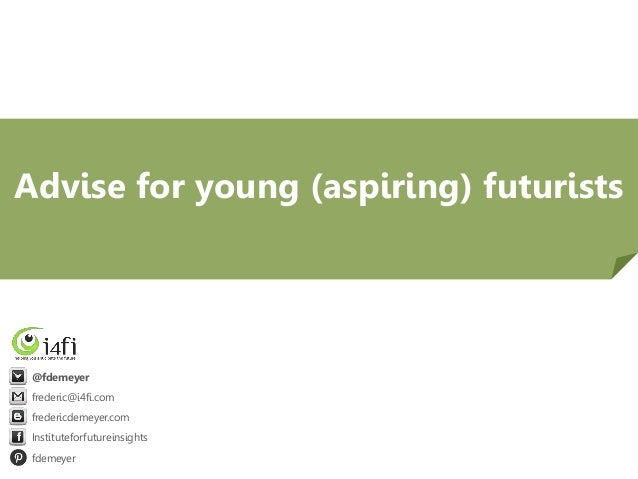 Advise for young (aspiring) futurists  @fdemeyer frederic@i4fi.com fredericdemeyer.com Instituteforfutureinsights fdemeyer