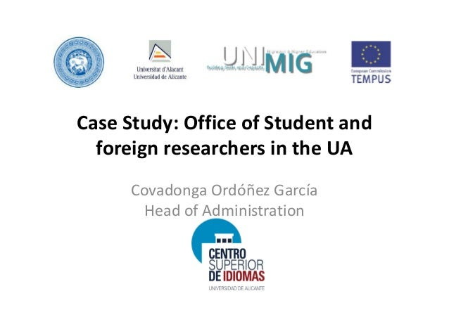 Case Study: Office of Student and  foreign researchers in the UA      Covadonga Ordóñez García       Head of Administration