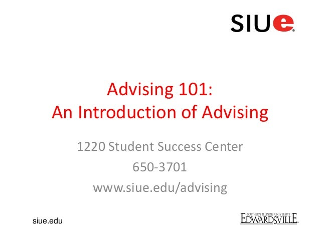 Advising 101:An Introduction of Advising1220 Student Success Center650-3701www.siue.edu/advisingsiue.edu
