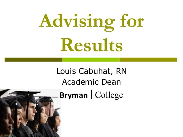 Advising for Results Louis Cabuhat, RN Academic Dean Bryman College