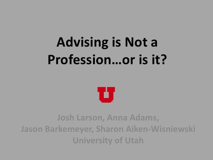 Advising is Not a      Profession…or is it?         Josh Larson, Anna Adams,Jason Barkemeyer, Sharon Aiken-Wisniewski     ...