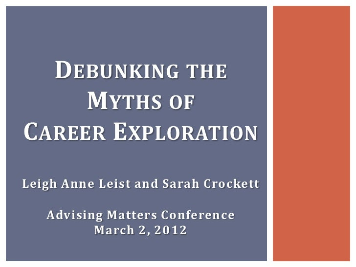 DEBUNKING THE     MYTHS OFCAREER EXPLORATIONLeigh Anne Leist and Sarah Crockett   Advising Matters Conference          Mar...