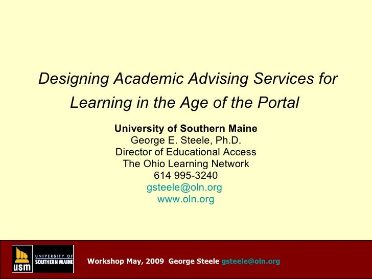 Designing Academic Advising Services for Learning in the Age of the Portal   University of Southern Maine George E. Steele...