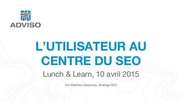 L'UTILISATEUR AU CENTRE DU SEO Lunch & Learn, 10 avril 2015 Par Matthieu Casanova, Stratège SEO