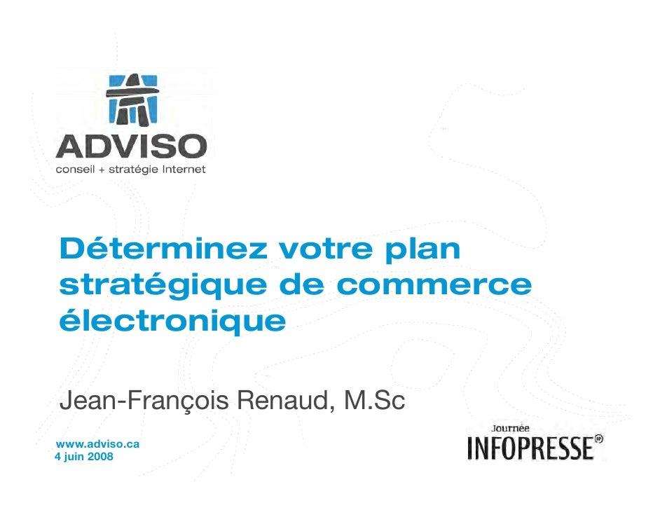 Déterminez votre plan stratégique de commerce électronique  Jean-François Renaud, M.Sc www.adviso.ca 4 juin 2008