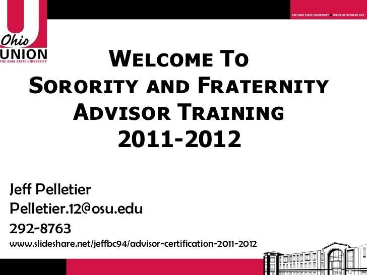 Welcome To    Sorority and Fraternity       Advisor Training          2011-2012Jeff PelletierPelletier.12@osu.edu292-8763w...