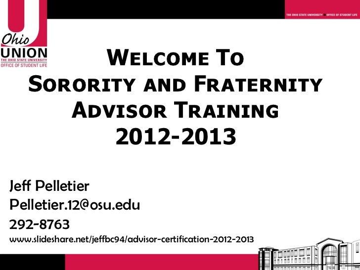 Welcome To    Sorority and Fraternity       Advisor Training          2012-2013Jeff PelletierPelletier.12@osu.edu292-8763w...