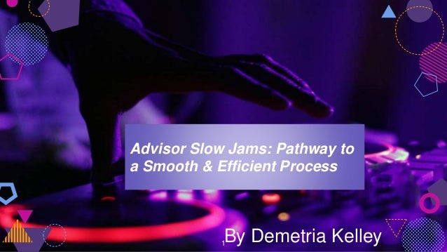 Advisor Slow Jams: Pathway to a Smooth & Efficient Process 1 By Demetria Kelley